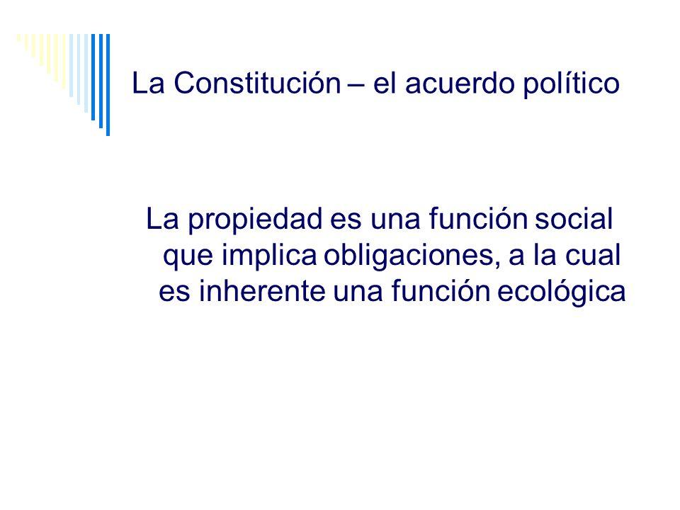 La Constitución – el acuerdo político La propiedad es una función social que implica obligaciones, a la cual es inherente una función ecológica