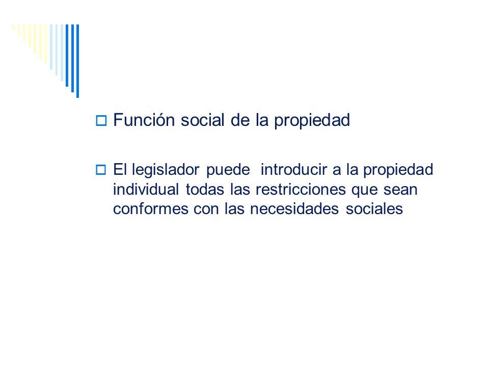 Función social de la propiedad El legislador puede introducir a la propiedad individual todas las restricciones que sean conformes con las necesidades