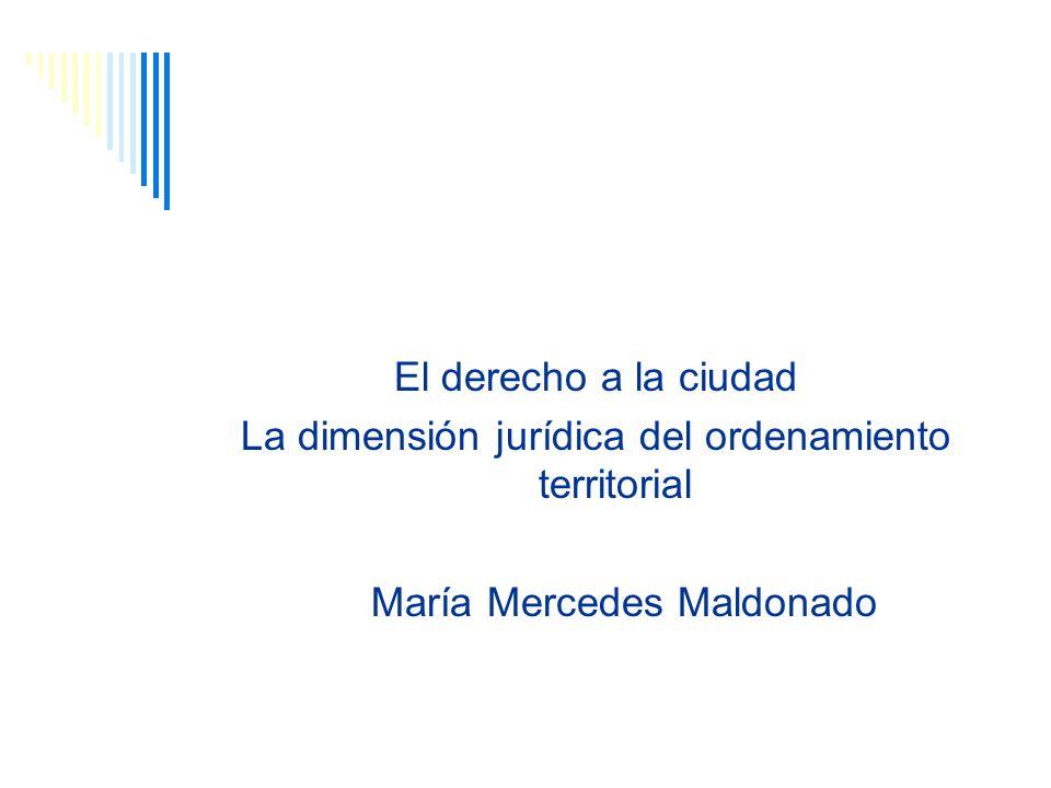 El derecho a la ciudad La dimensión jurídica del ordenamiento territorial María Mercedes Maldonado