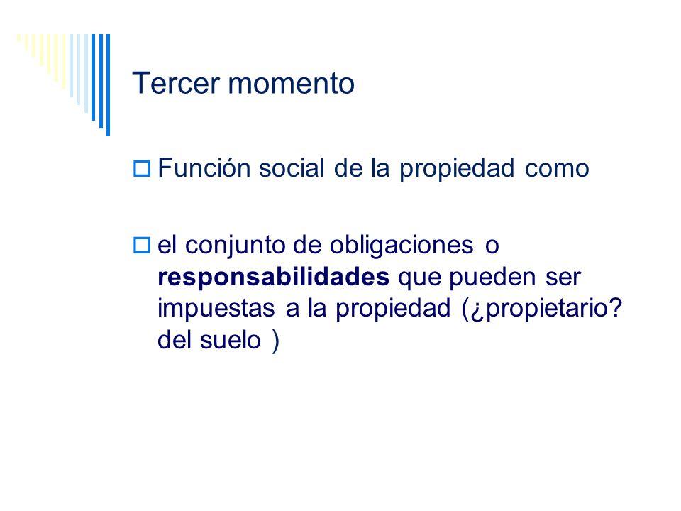Tercer momento Función social de la propiedad como el conjunto de obligaciones o responsabilidades que pueden ser impuestas a la propiedad (¿propietar