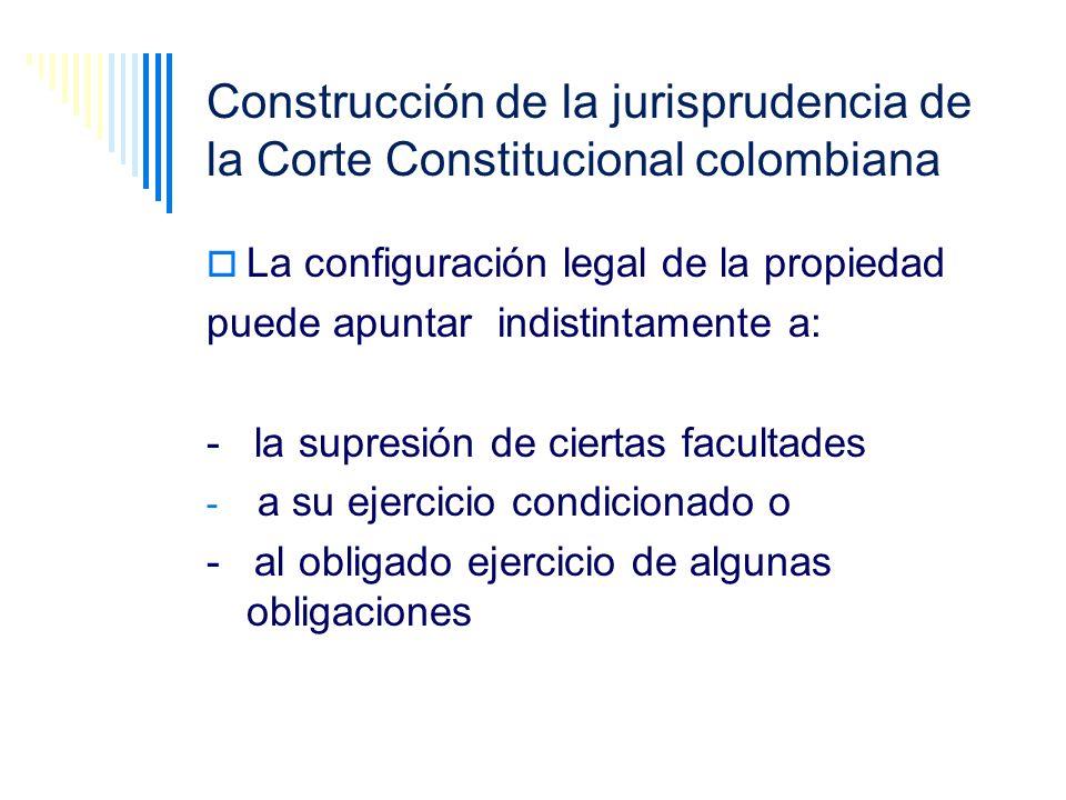 Construcción de la jurisprudencia de la Corte Constitucional colombiana La configuración legal de la propiedad puede apuntar indistintamente a: - la s
