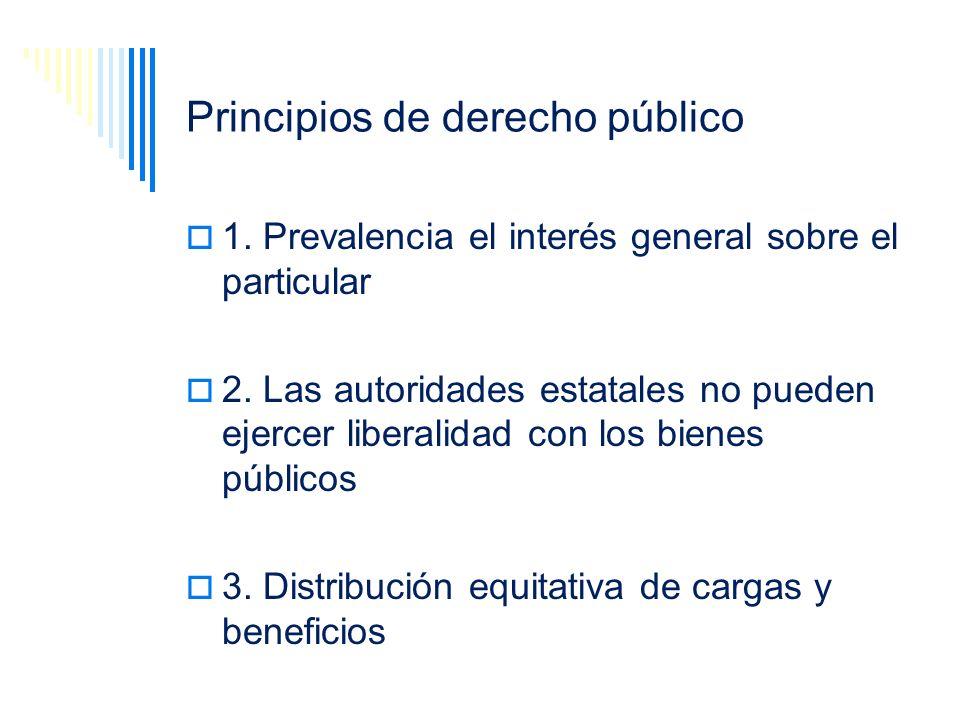 Principios de derecho público 1. Prevalencia el interés general sobre el particular 2. Las autoridades estatales no pueden ejercer liberalidad con los