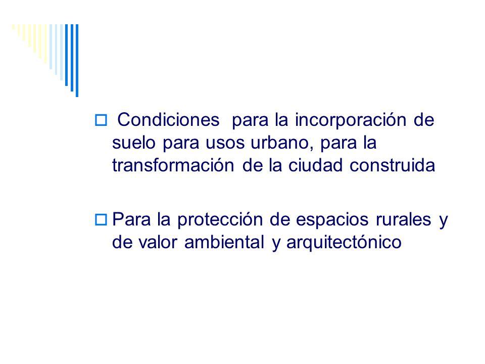 Condiciones para la incorporación de suelo para usos urbano, para la transformación de la ciudad construida Para la protección de espacios rurales y d