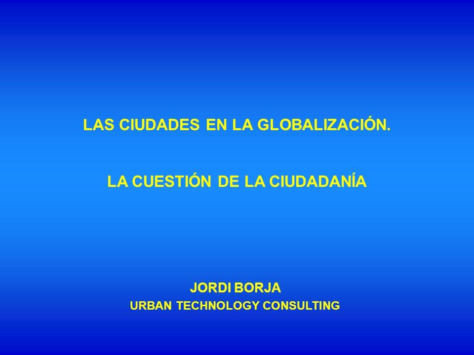 LAS CIUDADES EN LA GLOBALIZACIÓN. LA CUESTIÓN DE LA CIUDADANÍA JORDI BORJA URBAN TECHNOLOGY CONSULTING