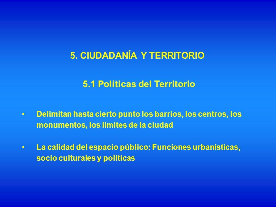 5. CIUDADANÍA Y TERRITORIO Delimitan hasta cierto punto los barrios, los centros, los monumentos, los límites de la ciudad La calidad del espacio públ