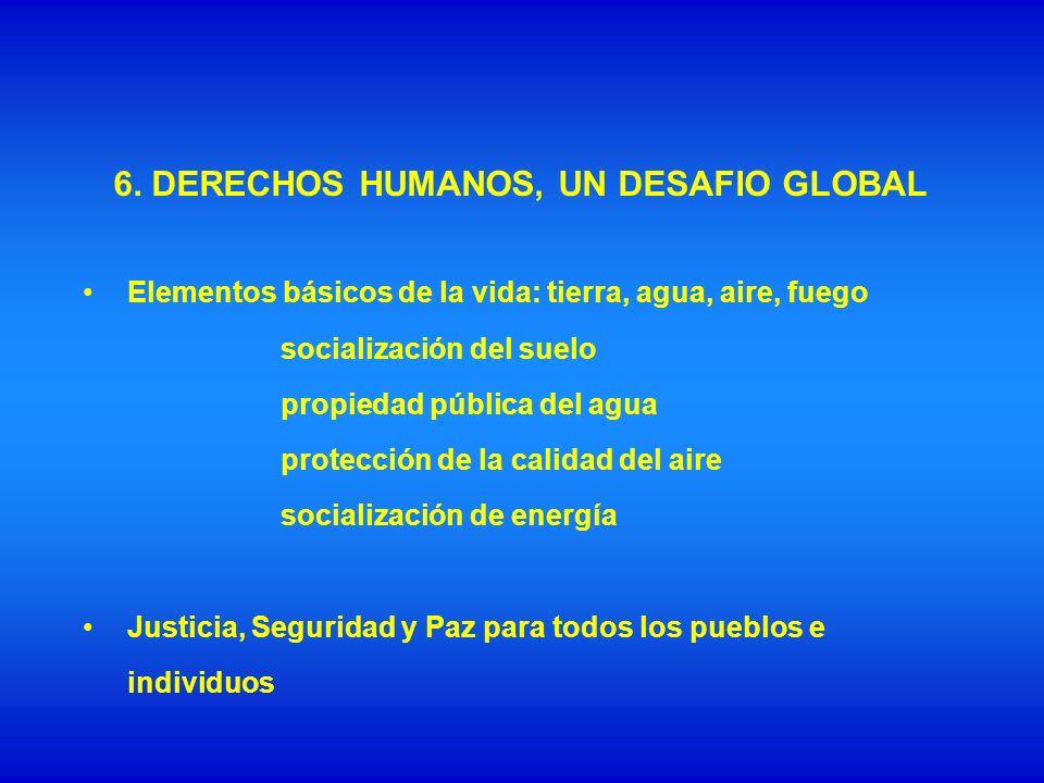 6. DERECHOS HUMANOS, UN DESAFIO GLOBAL Elementos básicos de la vida: tierra, agua, aire, fuego socialización del suelo propiedad pública del agua prot