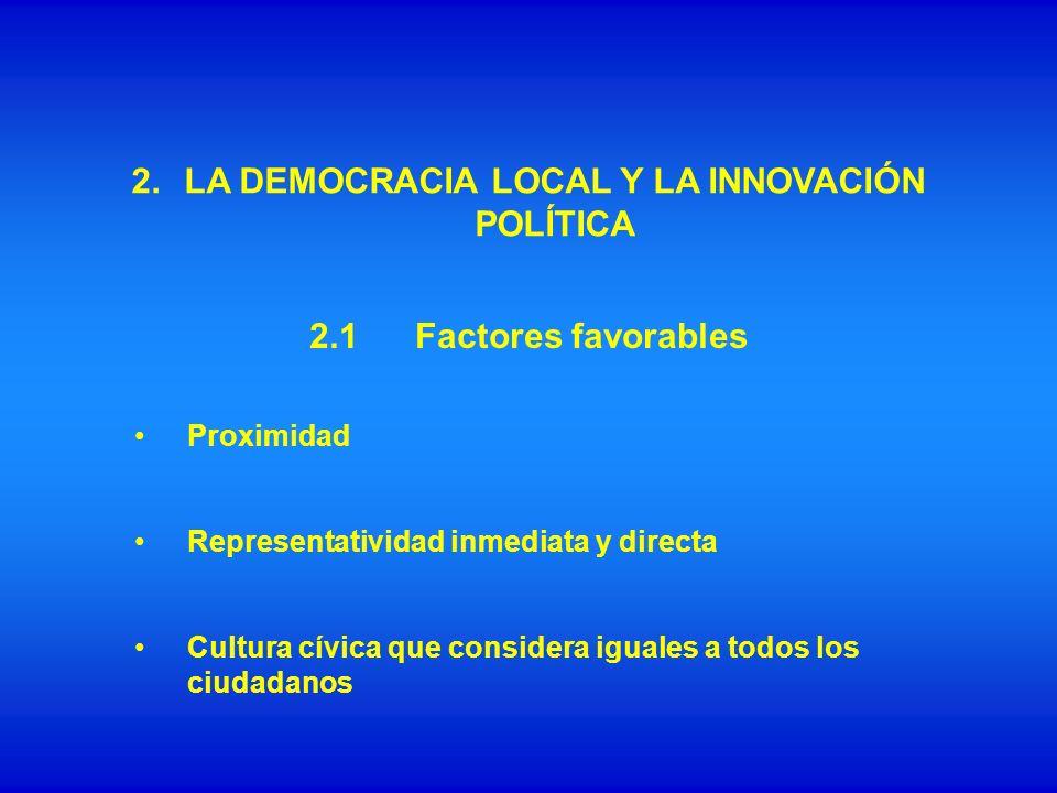 2. LA DEMOCRACIA LOCAL Y LA INNOVACIÓN POLÍTICA Proximidad Representatividad inmediata y directa Cultura cívica que considera iguales a todos los ciud