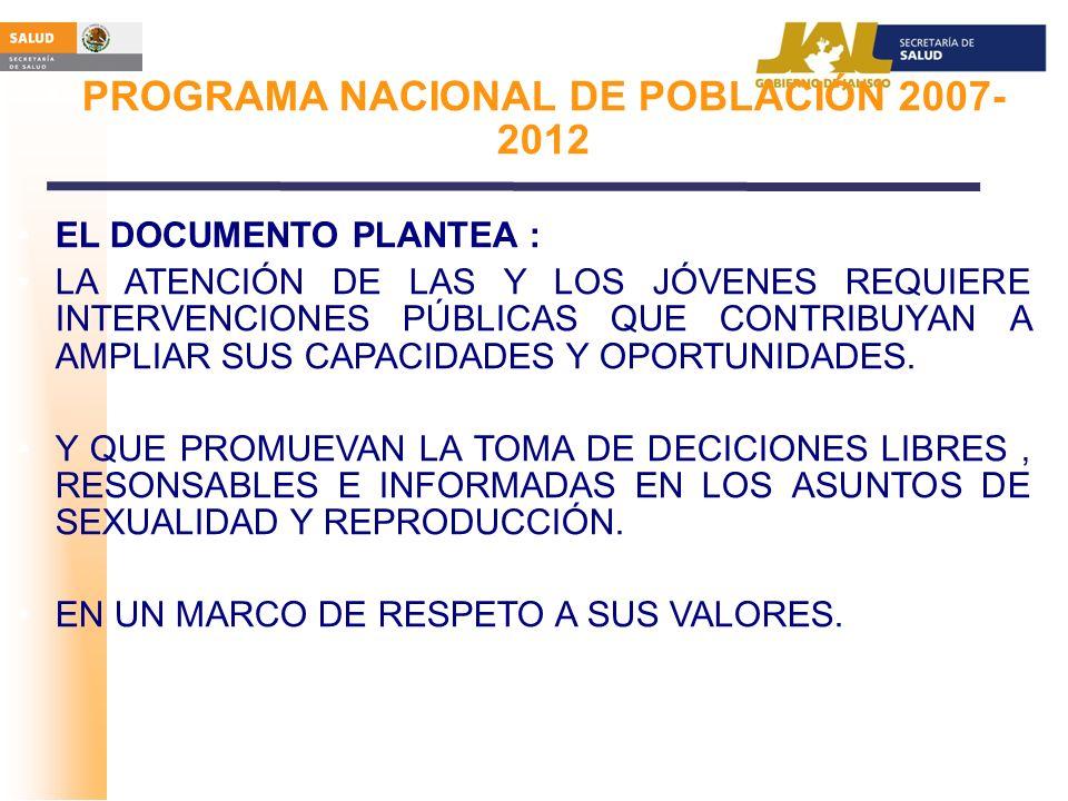 PROGRAMA NACIONAL DE POBLACIÓN 2007- 2012 EL DOCUMENTO PLANTEA : LA ATENCIÓN DE LAS Y LOS JÓVENES REQUIERE INTERVENCIONES PÚBLICAS QUE CONTRIBUYAN A A