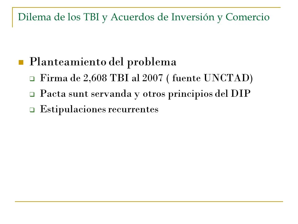 Dilema de los TBI y Acuerdos de Inversión y Comercio Planteamiento del problema Firma de 2,608 TBI al 2007 ( fuente UNCTAD) Pacta sunt servanda y otro