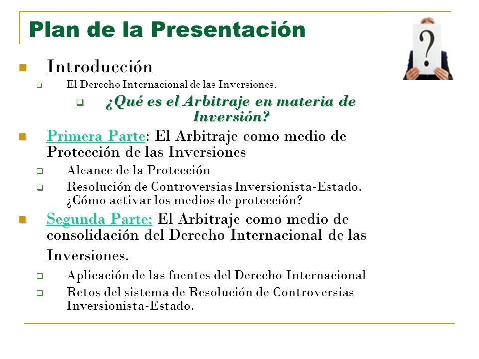 Plan de la Presentación Introducción El Derecho Internacional de las Inversiones. ¿Qué es el Arbitraje en materia de Inversión? ¿Qué es el Arbitraje e