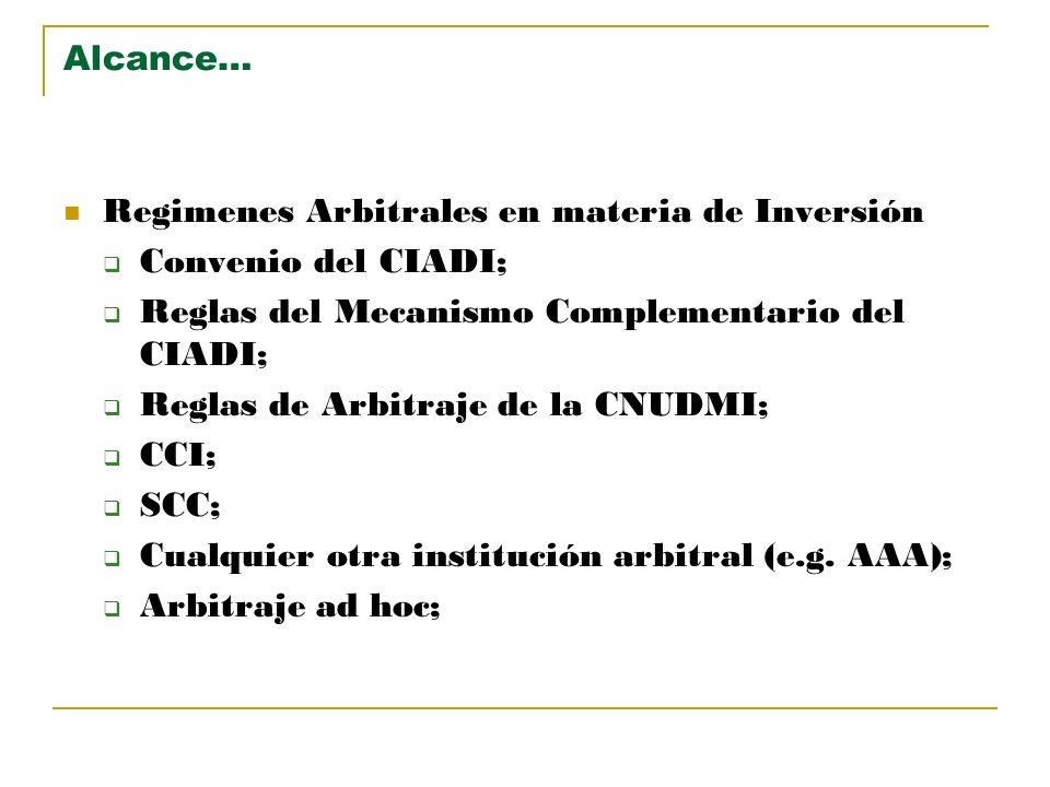 Alcance… Regimenes Arbitrales en materia de Inversión Convenio del CIADI; Reglas del Mecanismo Complementario del CIADI; Reglas de Arbitraje de la CNU
