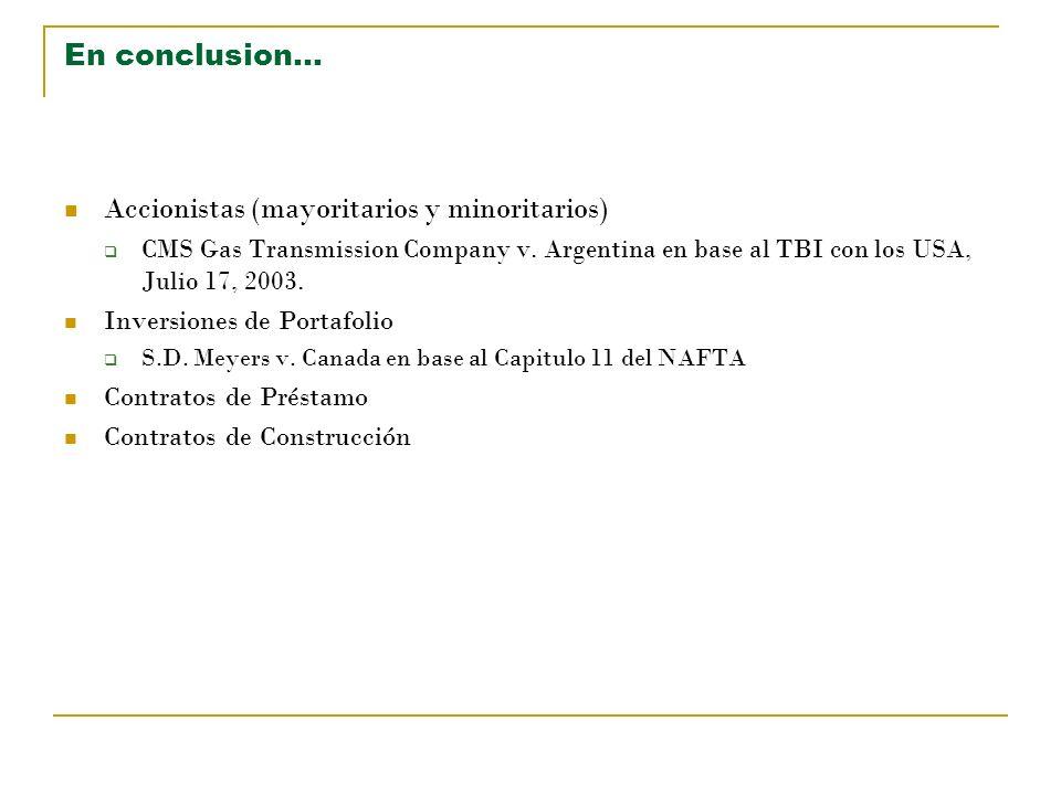 En conclusion… Accionistas (mayoritarios y minoritarios) CMS Gas Transmission Company v. Argentina en base al TBI con los USA, Julio 17, 2003. Inversi