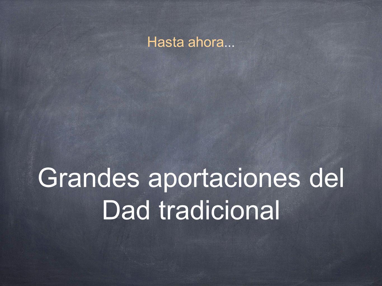 Hasta ahora... Grandes aportaciones del Dad tradicional