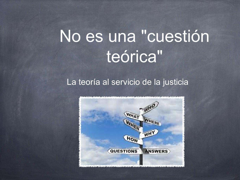 La teoría al servicio de la justicia No es una