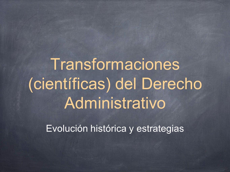 Transformaciones (científicas) del Derecho Administrativo Evolución histórica y estrategias