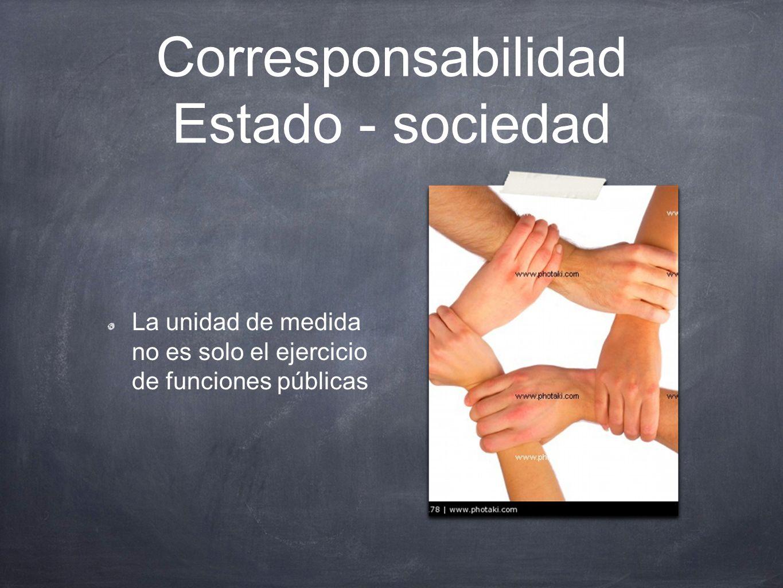 Corresponsabilidad Estado - sociedad La unidad de medida no es solo el ejercicio de funciones públicas