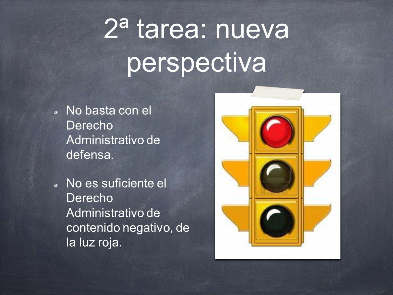 2ª tarea: nueva perspectiva No basta con el Derecho Administrativo de defensa. No es suficiente el Derecho Administrativo de contenido negativo, de la