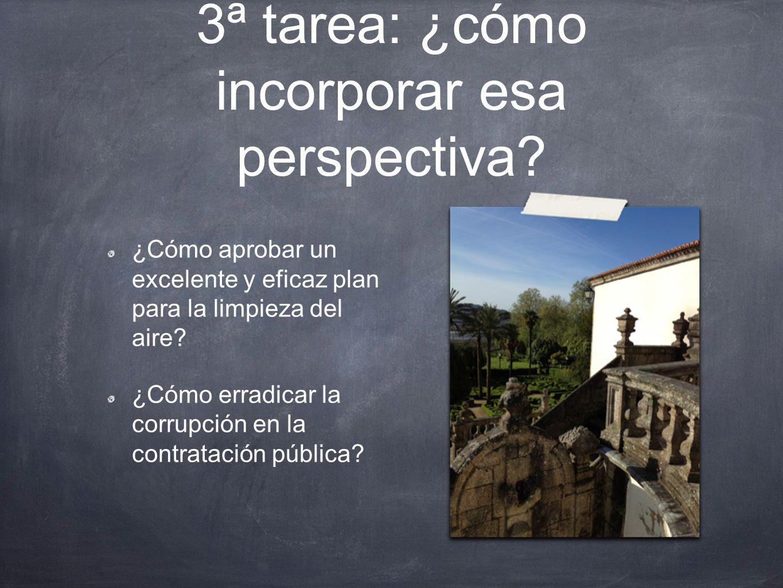 3ª tarea: ¿cómo incorporar esa perspectiva? ¿Cómo aprobar un excelente y eficaz plan para la limpieza del aire? ¿Cómo erradicar la corrupción en la co