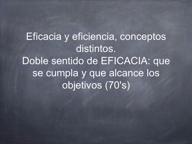 Eficacia y eficiencia, conceptos distintos. Doble sentido de EFICACIA: que se cumpla y que alcance los objetivos (70's)