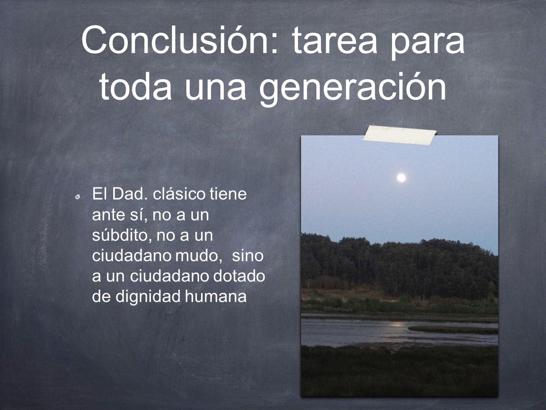 Conclusión: tarea para toda una generación El Dad. clásico tiene ante sí, no a un súbdito, no a un ciudadano mudo, sino a un ciudadano dotado de digni