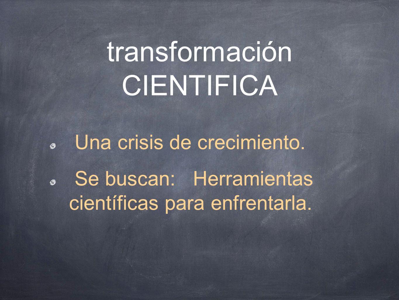 transformación CIENTIFICA Una crisis de crecimiento. Se buscan: Herramientas científicas para enfrentarla.