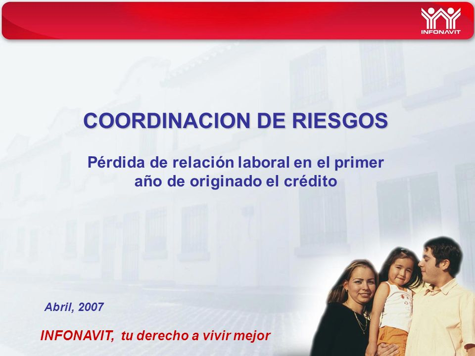 COORDINACION DE RIESGOS COORDINACION DE RIESGOS Pérdida de relación laboral en el primer año de originado el crédito INFONAVIT, tu derecho a vivir mejor Abril, 2007