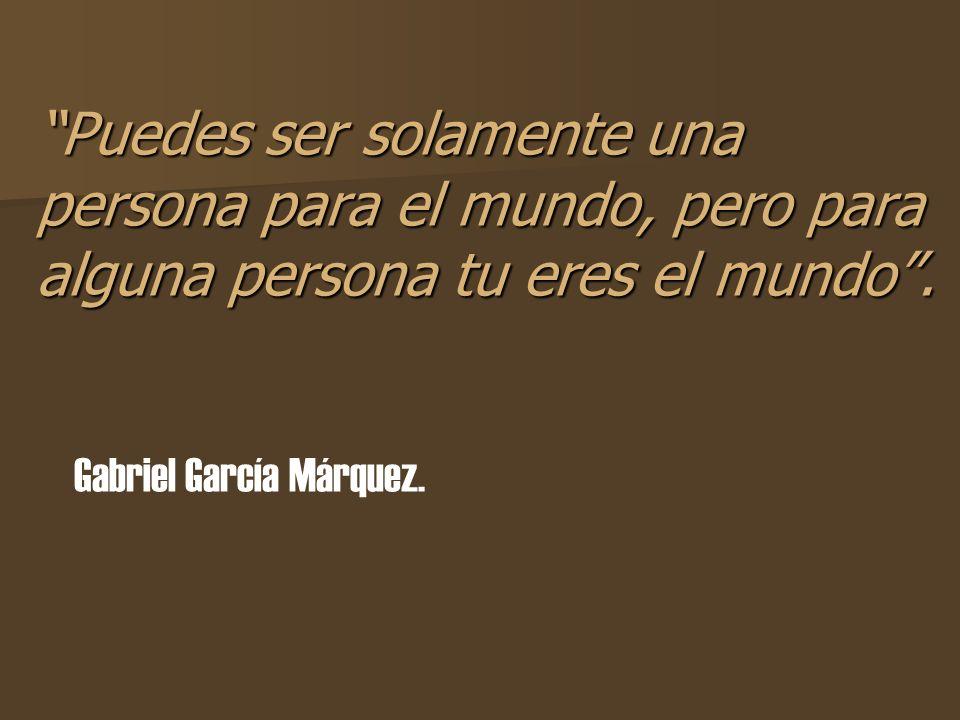 Puedes ser solamente una persona para el mundo, pero para alguna persona tu eres el mundo. Gabriel García Márquez.