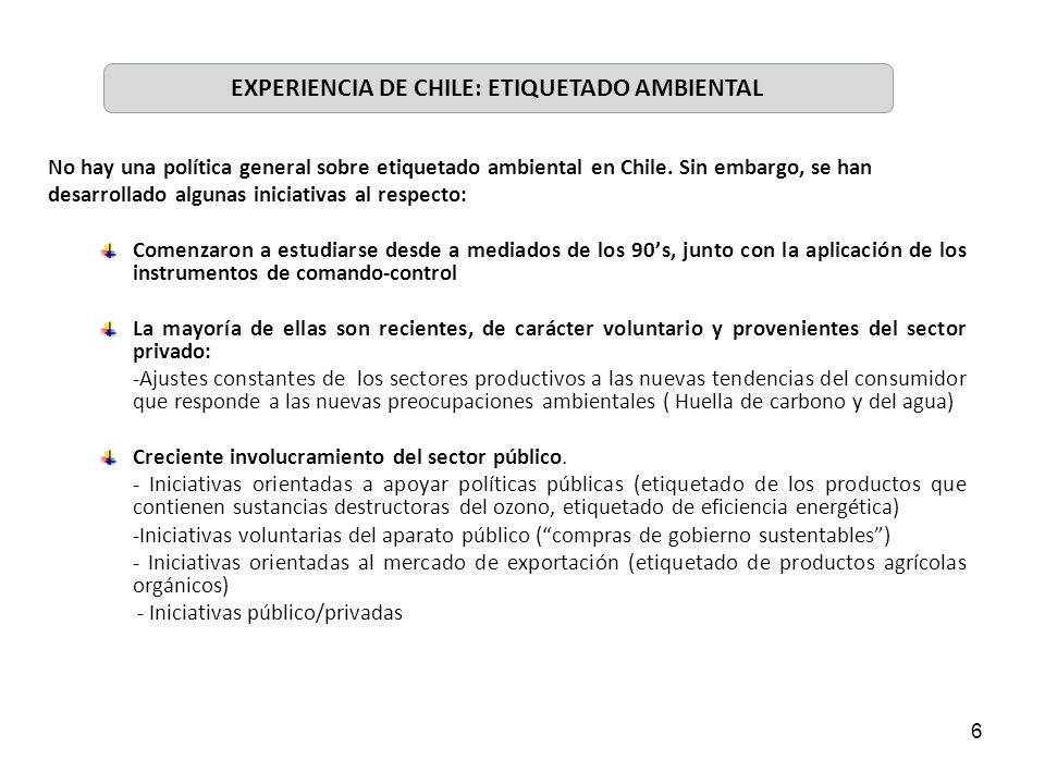 6 No hay una política general sobre etiquetado ambiental en Chile. Sin embargo, se han desarrollado algunas iniciativas al respecto: Comenzaron a estu