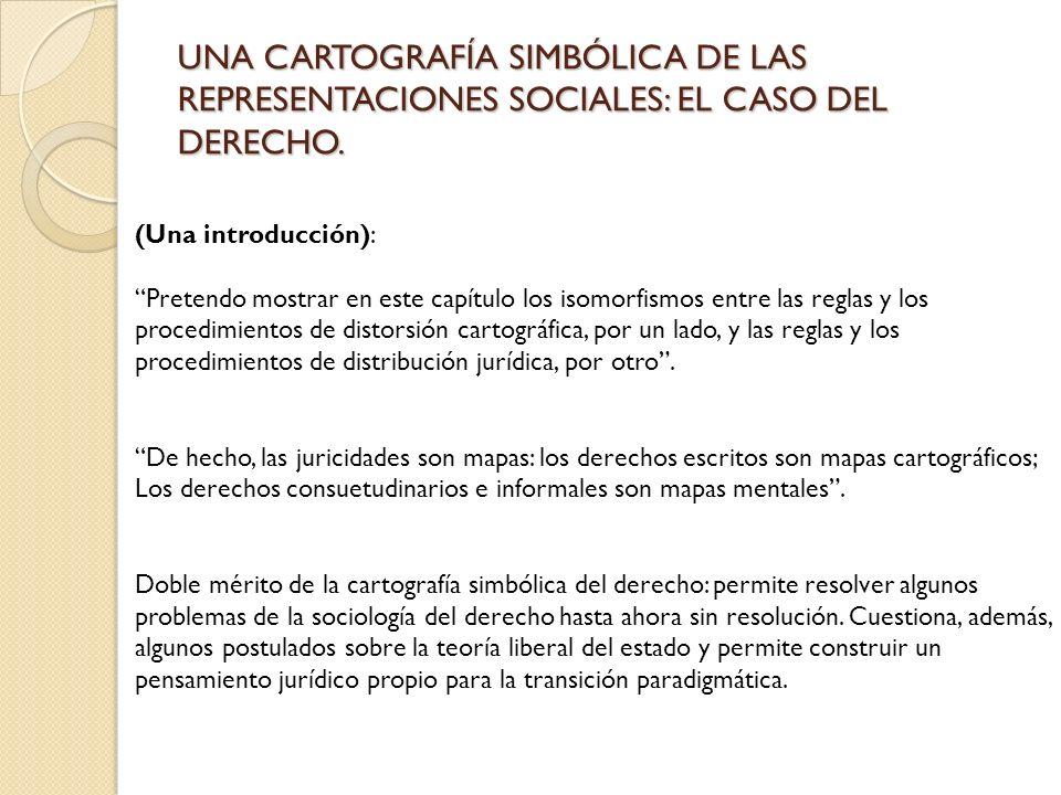 UNA CARTOGRAFÍA SIMBÓLICA DE LAS REPRESENTACIONES SOCIALES: EL CASO DEL DERECHO. (Una introducción): Pretendo mostrar en este capítulo los isomorfismo