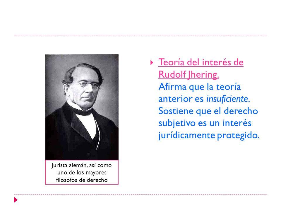 Teoría del interés de Rudolf Jhering. Afirma que la teoría anterior es insuficiente. Sostiene que el derecho subjetivo es un interés jurídicamente pro