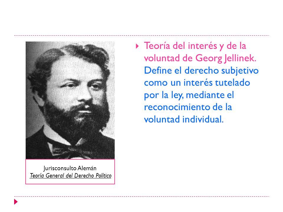 Teoría del interés y de la voluntad de Georg Jellinek. Define el derecho subjetivo como un interés tutelado por la ley, mediante el reconocimiento de