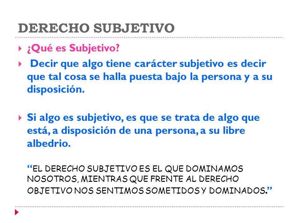 DERECHO SUBJETIVO ¿Qué es Subjetivo? Decir que algo tiene carácter subjetivo es decir que tal cosa se halla puesta bajo la persona y a su disposición.