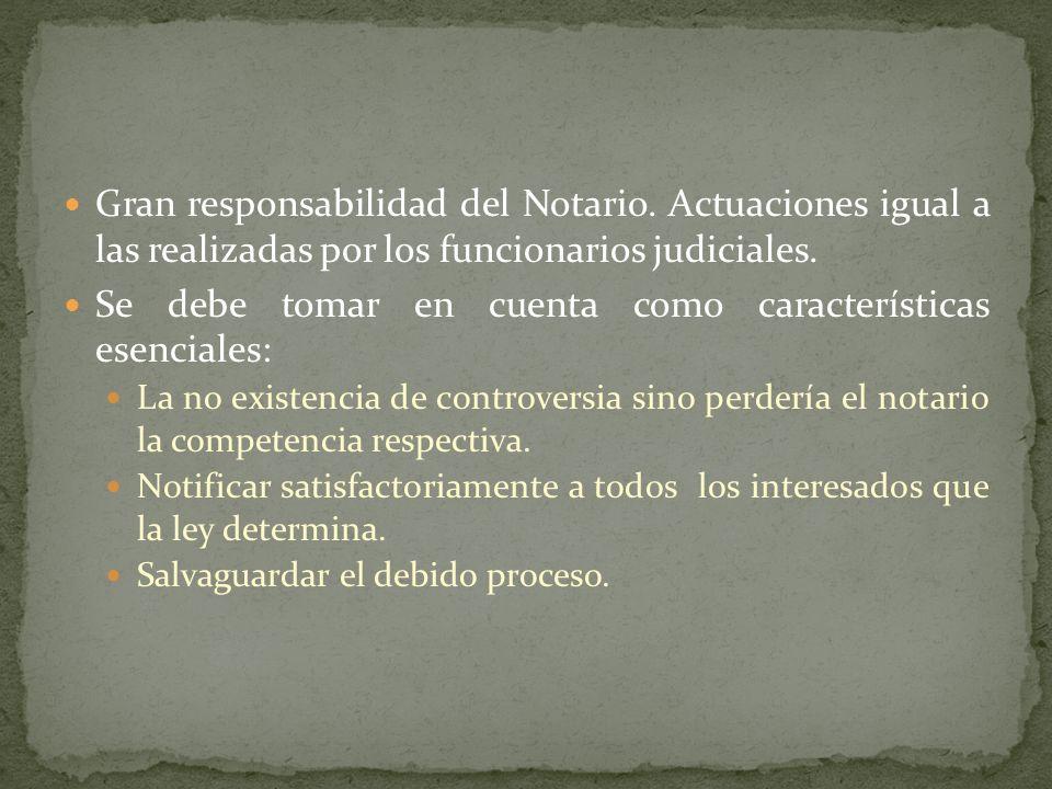 Gran responsabilidad del Notario. Actuaciones igual a las realizadas por los funcionarios judiciales. Se debe tomar en cuenta como características ese