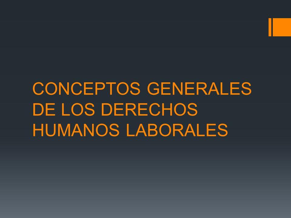 CONCEPTOS GENERALES DE LOS DERECHOS HUMANOS LABORALES