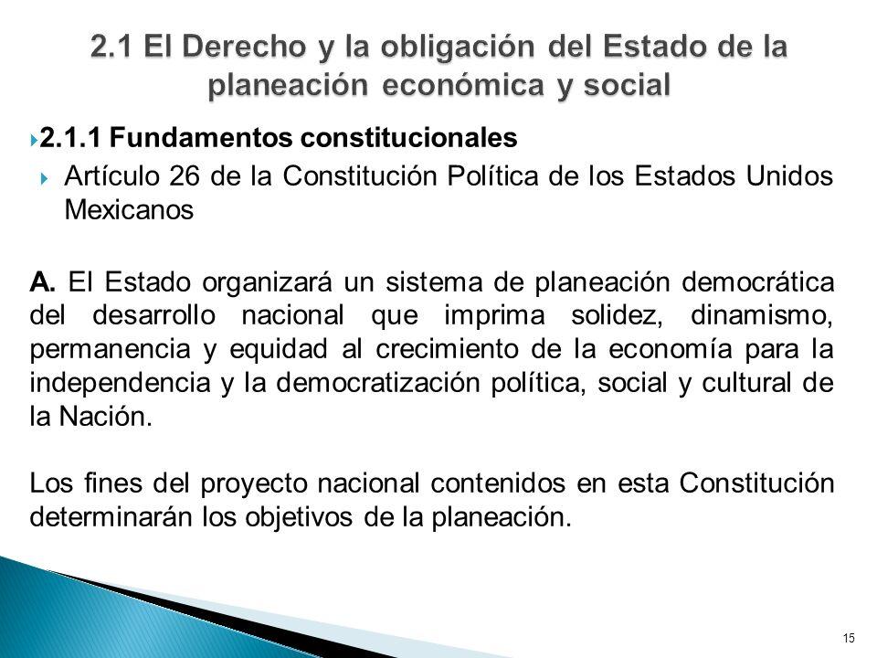 15 2.1.1 Fundamentos constitucionales Artículo 26 de la Constitución Política de los Estados Unidos Mexicanos A. El Estado organizará un sistema de pl