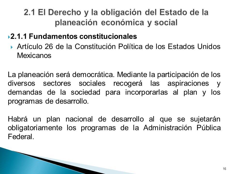 16 2.1.1 Fundamentos constitucionales Artículo 26 de la Constitución Política de los Estados Unidos Mexicanos La planeación será democrática. Mediante