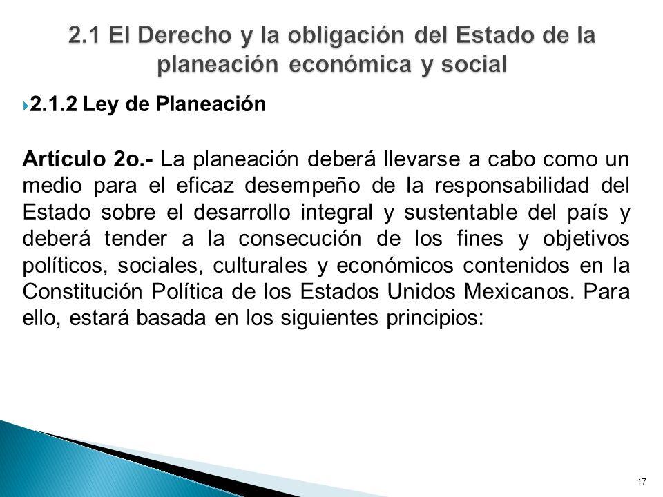17 2.1.2 Ley de Planeación Artículo 2o.- La planeación deberá llevarse a cabo como un medio para el eficaz desempeño de la responsabilidad del Estado