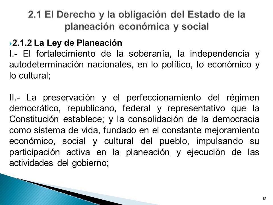 18 2.1.2 La Ley de Planeación I.- El fortalecimiento de la soberanía, la independencia y autodeterminación nacionales, en lo político, lo económico y