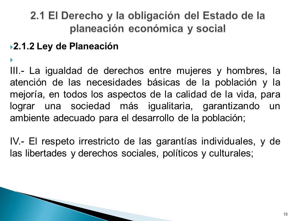 19 2.1.2 Ley de Planeación III.- La igualdad de derechos entre mujeres y hombres, la atención de las necesidades básicas de la población y la mejoría,