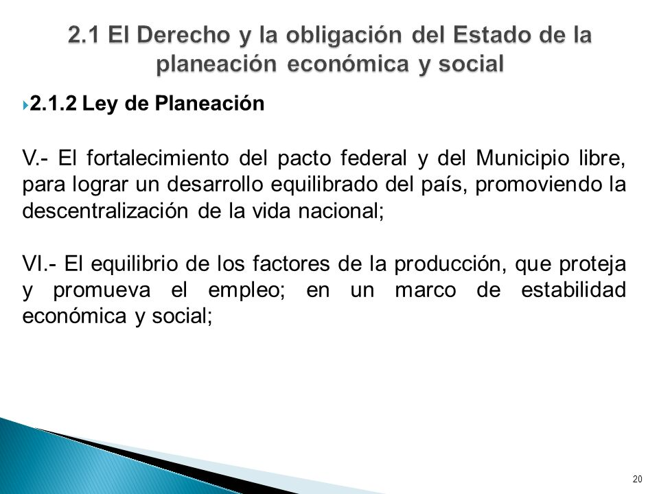 20 2.1.2 Ley de Planeación V.- El fortalecimiento del pacto federal y del Municipio libre, para lograr un desarrollo equilibrado del país, promoviendo la descentralización de la vida nacional; VI.- El equilibrio de los factores de la producción, que proteja y promueva el empleo; en un marco de estabilidad económica y social;
