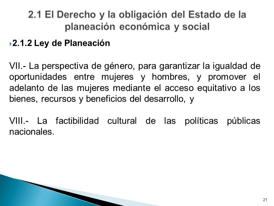 21 2.1.2 Ley de Planeación VII.- La perspectiva de género, para garantizar la igualdad de oportunidades entre mujeres y hombres, y promover el adelant
