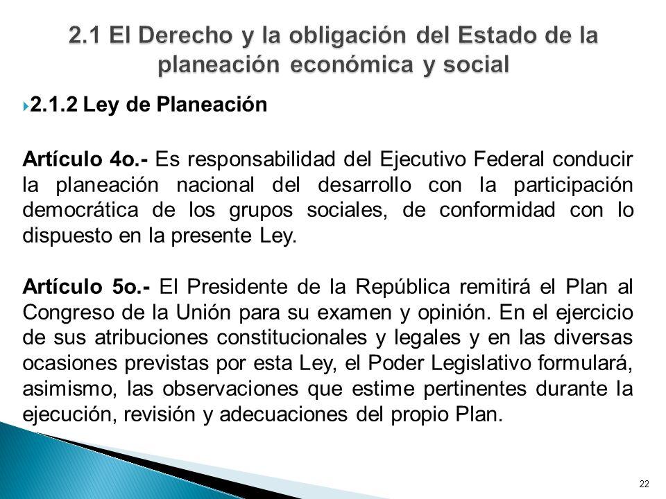 22 2.1.2 Ley de Planeación Artículo 4o.- Es responsabilidad del Ejecutivo Federal conducir la planeación nacional del desarrollo con la participación