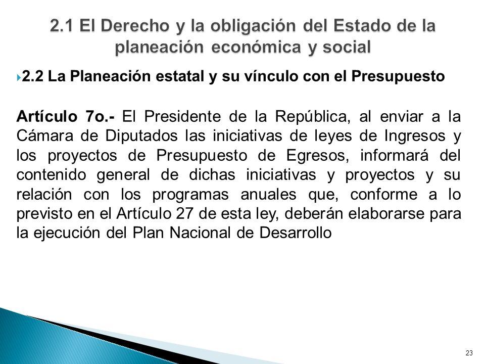 23 2.2 La Planeación estatal y su vínculo con el Presupuesto Artículo 7o.- El Presidente de la República, al enviar a la Cámara de Diputados las inici