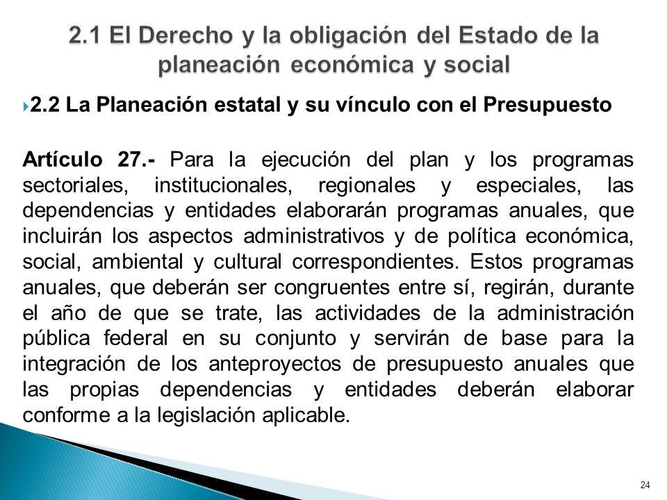 24 2.2 La Planeación estatal y su vínculo con el Presupuesto Artículo 27.- Para la ejecución del plan y los programas sectoriales, institucionales, re