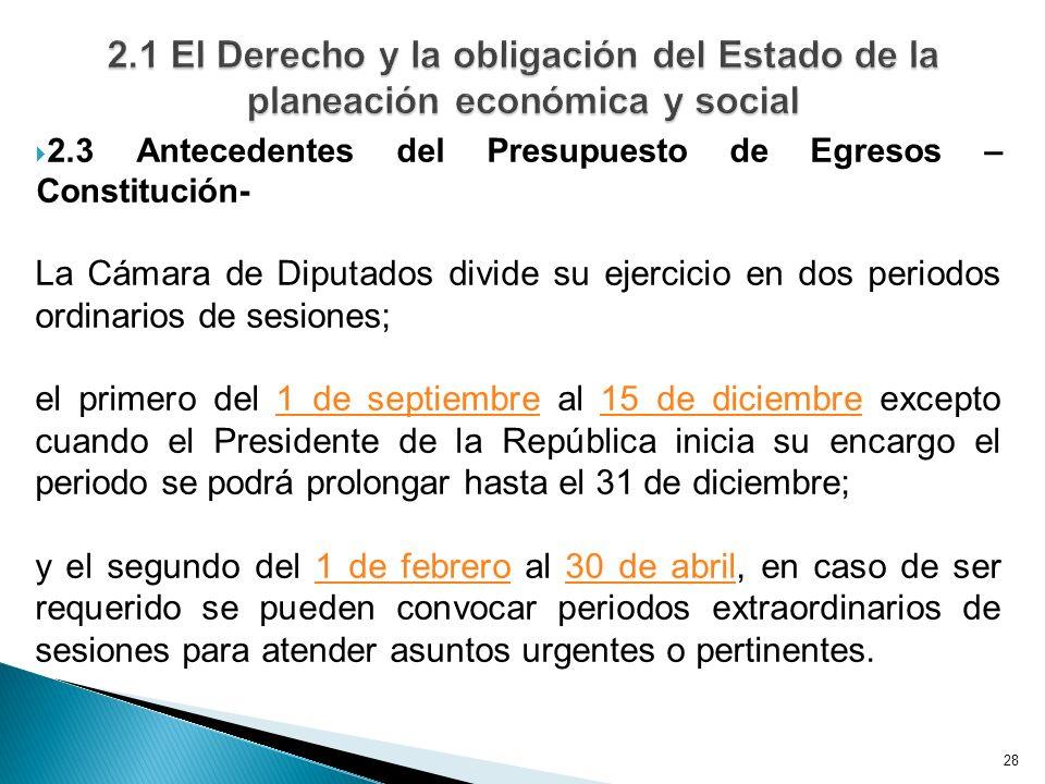 28 2.3 Antecedentes del Presupuesto de Egresos – Constitución- La Cámara de Diputados divide su ejercicio en dos periodos ordinarios de sesiones; el primero del 1 de septiembre al 15 de diciembre excepto cuando el Presidente de la República inicia su encargo el periodo se podrá prolongar hasta el 31 de diciembre;1 de septiembre15 de diciembre y el segundo del 1 de febrero al 30 de abril, en caso de ser requerido se pueden convocar periodos extraordinarios de sesiones para atender asuntos urgentes o pertinentes.1 de febrero30 de abril