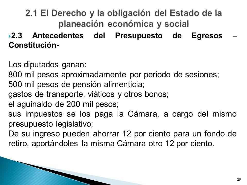 29 2.3 Antecedentes del Presupuesto de Egresos – Constitución- Los diputados ganan: 800 mil pesos aproximadamente por periodo de sesiones; 500 mil pes