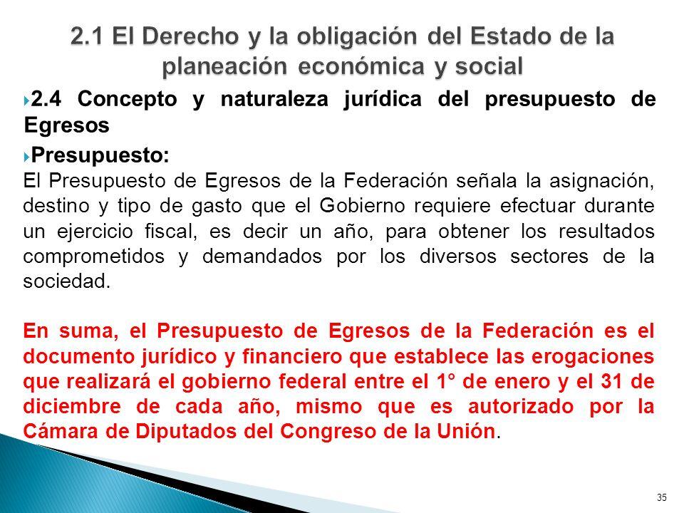 35 2.4 Concepto y naturaleza jurídica del presupuesto de Egresos Presupuesto: El Presupuesto de Egresos de la Federación señala la asignación, destino