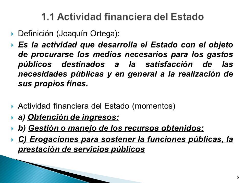 Definición (Joaquín Ortega): Es la actividad que desarrolla el Estado con el objeto de procurarse los medios necesarios para los gastos públicos destinados a la satisfacción de las necesidades públicas y en general a la realización de sus propios fines.