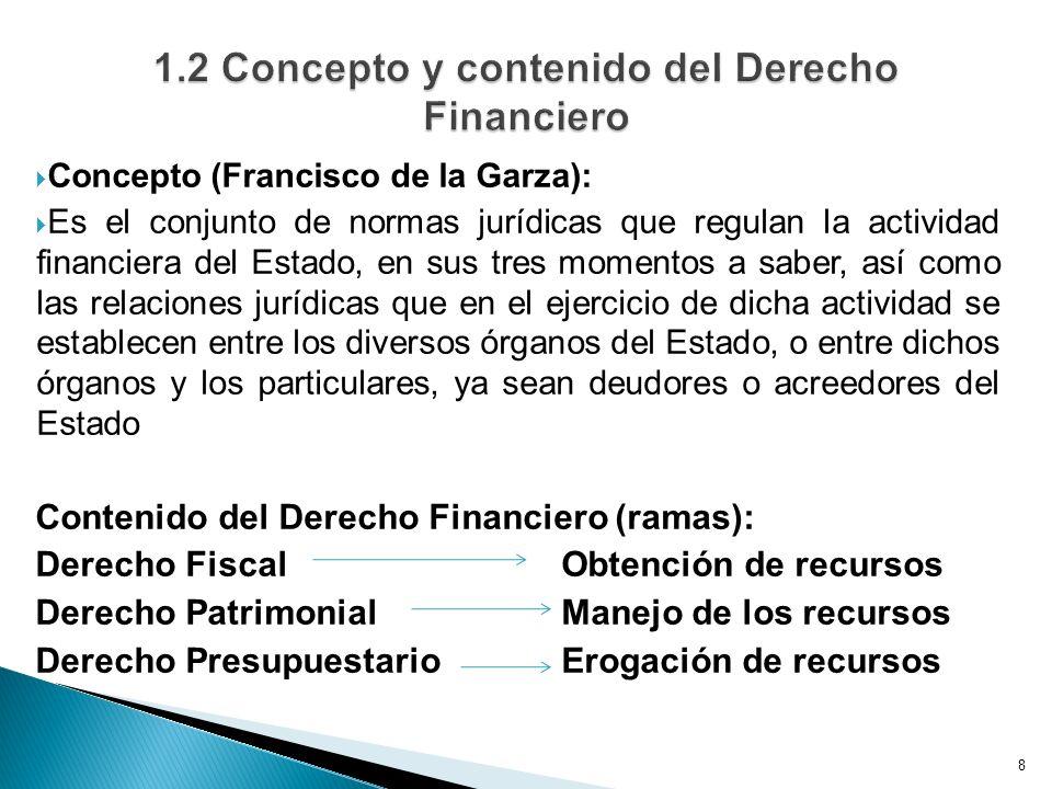 Concepto (Francisco de la Garza): Es el conjunto de normas jurídicas que regulan la actividad financiera del Estado, en sus tres momentos a saber, así