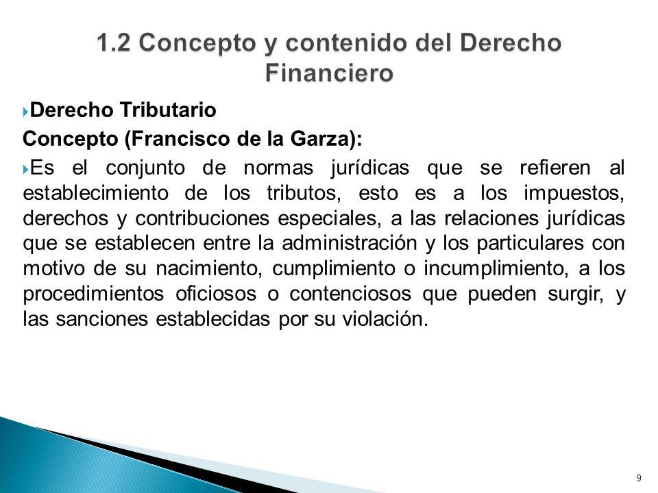 Derecho Tributario Concepto (Francisco de la Garza): Es el conjunto de normas jurídicas que se refieren al establecimiento de los tributos, esto es a